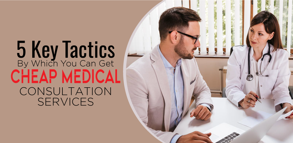 5 Key Tactics By Which You Can Get Cheap Medical Consultation Services